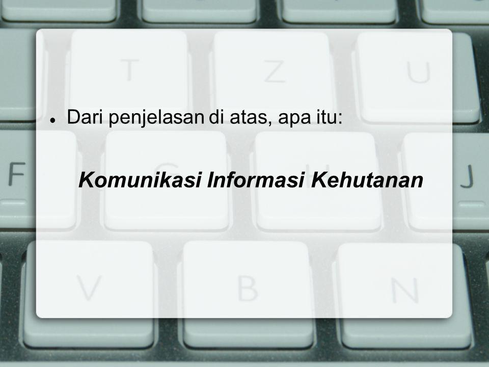 Dari penjelasan di atas, apa itu: Komunikasi Informasi Kehutanan