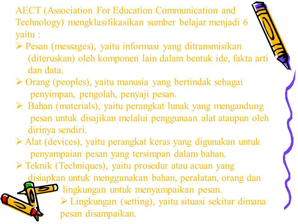 AECT (Association For Education Communication and Technology) mengklasifikasikan sumber belajar menjadi 6 yaitu :  Pesan (messages), yaitu informasi yang ditransmisikan (diteruskan) oleh komponen lain dalam bentuk ide, fakta arti dan data.