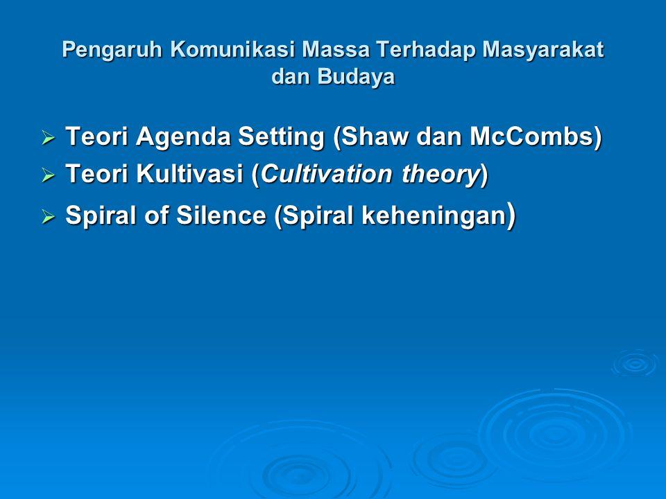 Pengaruh Komunikasi Massa Terhadap Masyarakat dan Budaya  Teori Agenda Setting (Shaw dan McCombs)  Teori Kultivasi (Cultivation theory)  Spiral of