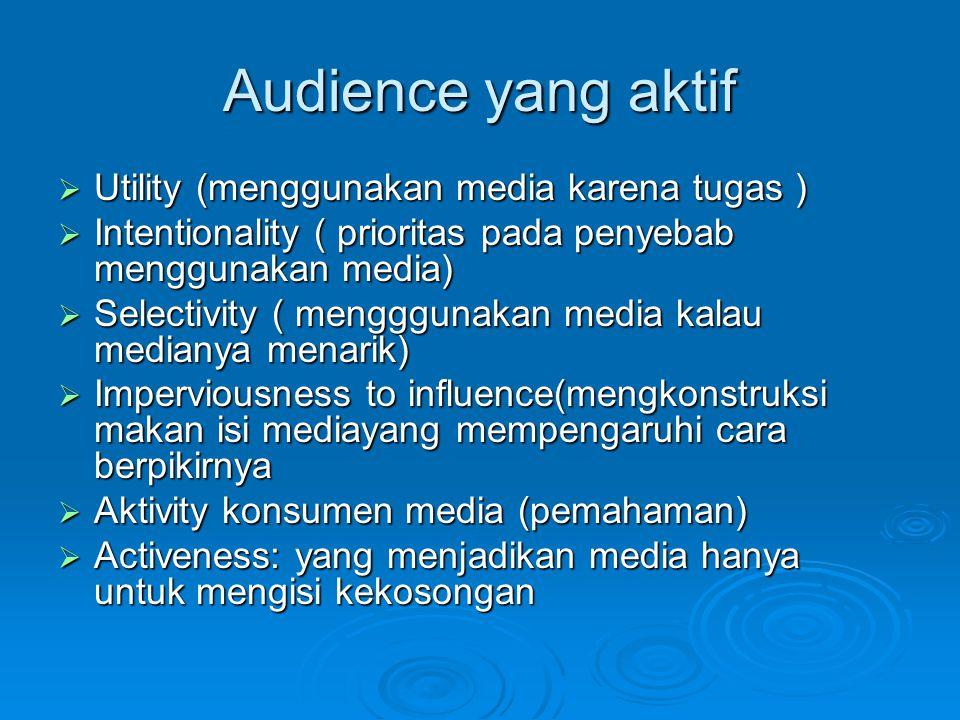 Audience yang aktif  Utility (menggunakan media karena tugas )  Intentionality ( prioritas pada penyebab menggunakan media)  Selectivity ( mengggun