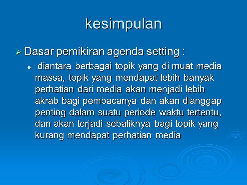 kesimpulan  Dasar pemikiran agenda setting : diantara berbagai topik yang di muat media massa, topik yang mendapat lebih banyak perhatian dari media
