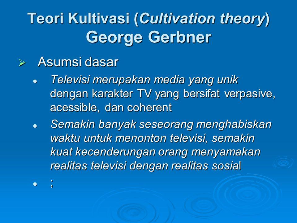 Teori Kultivasi (Cultivation theory) George Gerbner  Asumsi dasar Televisi merupakan media yang unik dengan karakter TV yang bersifat verpasive, aces