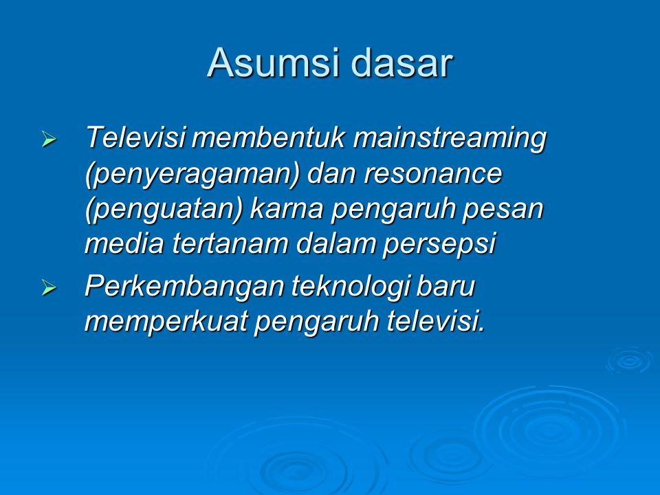 Asumsi dasar  Televisi membentuk mainstreaming (penyeragaman) dan resonance (penguatan) karna pengaruh pesan media tertanam dalam persepsi  Perkemba