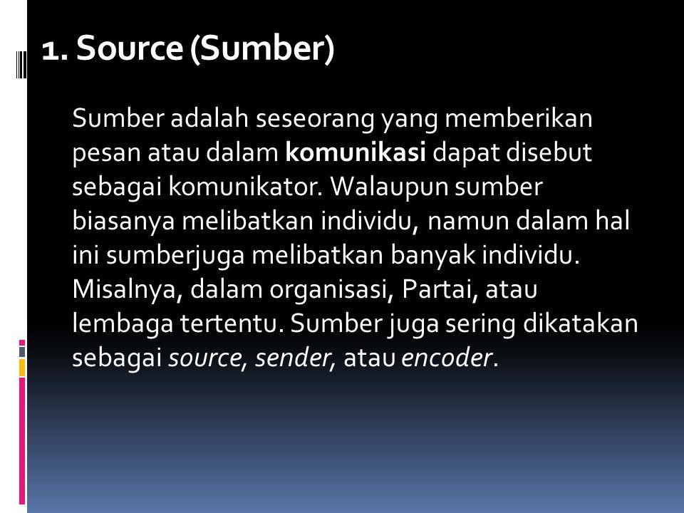 1. Source (Sumber) Sumber adalah seseorang yang memberikan pesan atau dalam komunikasi dapat disebut sebagai komunikator. Walaupun sumber biasanya mel