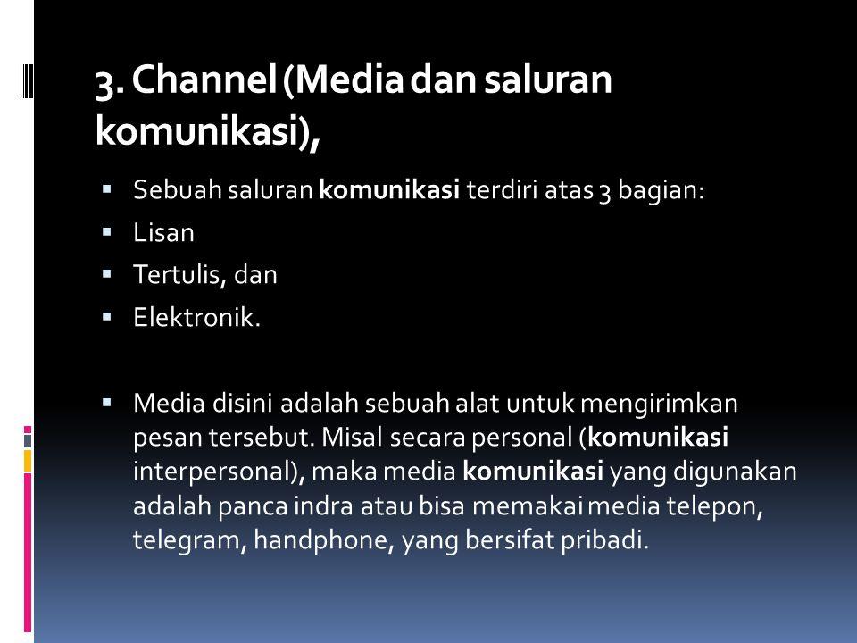 3. Channel (Media dan saluran komunikasi),  Sebuah saluran komunikasi terdiri atas 3 bagian:  Lisan  Tertulis, dan  Elektronik.  Media disini ada