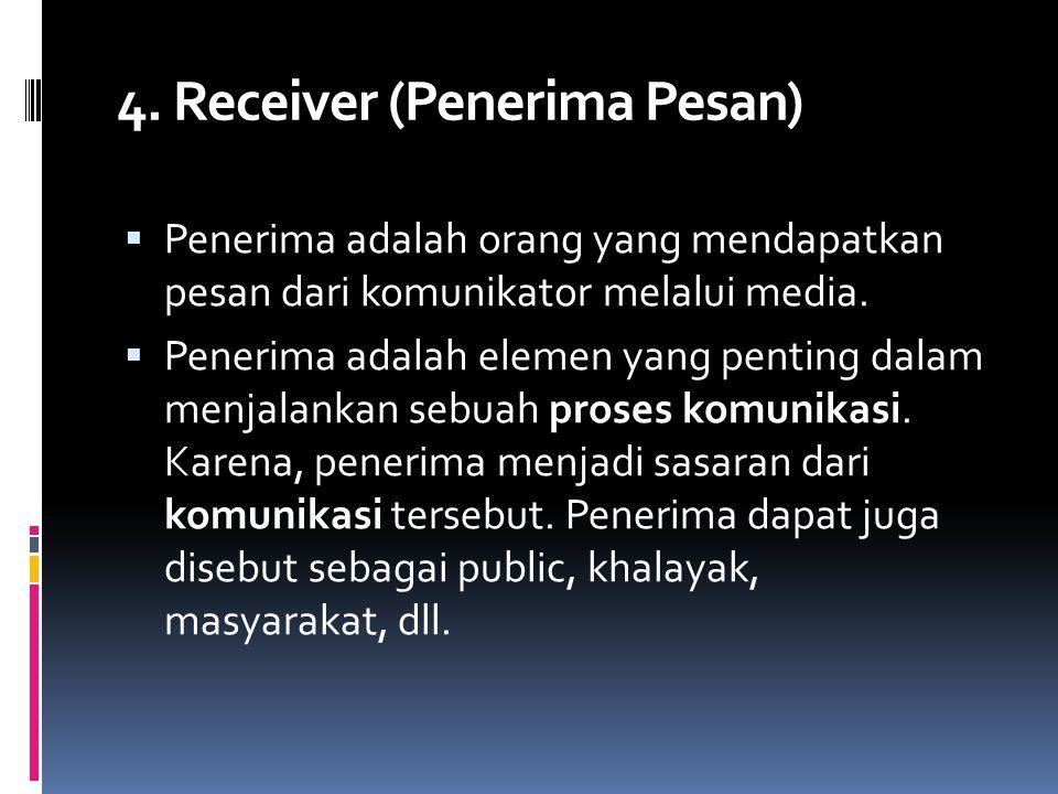 4. Receiver (Penerima Pesan)  Penerima adalah orang yang mendapatkan pesan dari komunikator melalui media.  Penerima adalah elemen yang penting dala