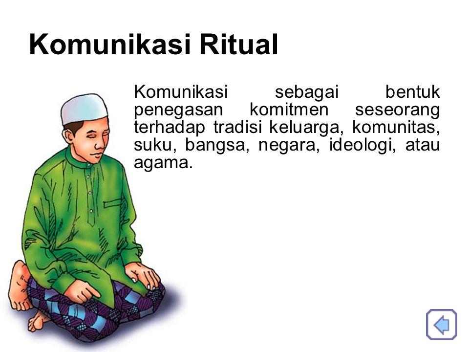 Komunikasi Ritual Komunikasi sebagai bentuk penegasan komitmen seseorang terhadap tradisi keluarga, komunitas, suku, bangsa, negara, ideologi, atau agama.