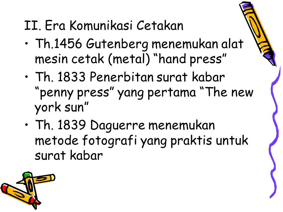 "II. Era Komunikasi Cetakan Th.1456 Gutenberg menemukan alat mesin cetak (metal) ""hand press"" Th. 1833 Penerbitan surat kabar ""penny press"" yang pertam"