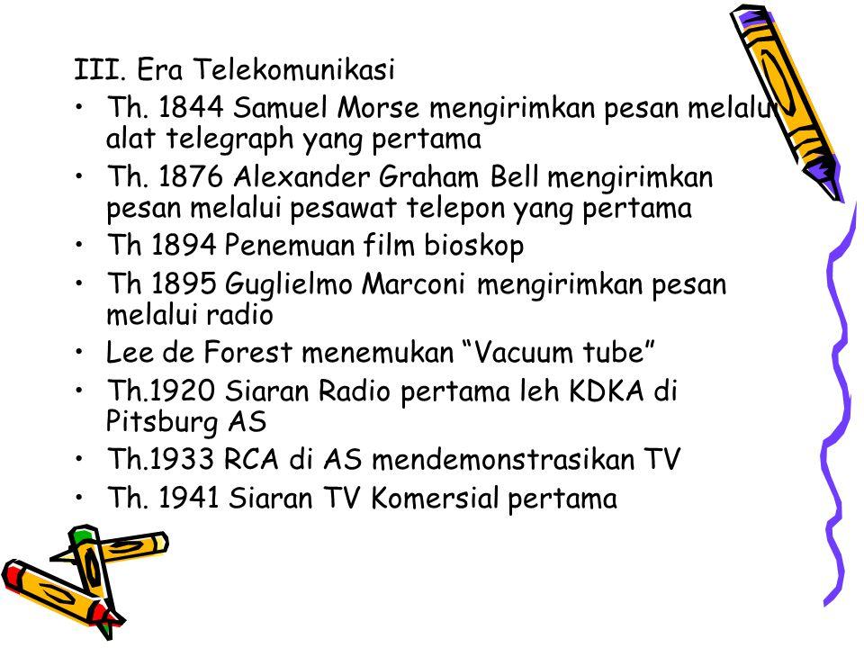III. Era Telekomunikasi Th. 1844 Samuel Morse mengirimkan pesan melalui alat telegraph yang pertama Th. 1876 Alexander Graham Bell mengirimkan pesan m