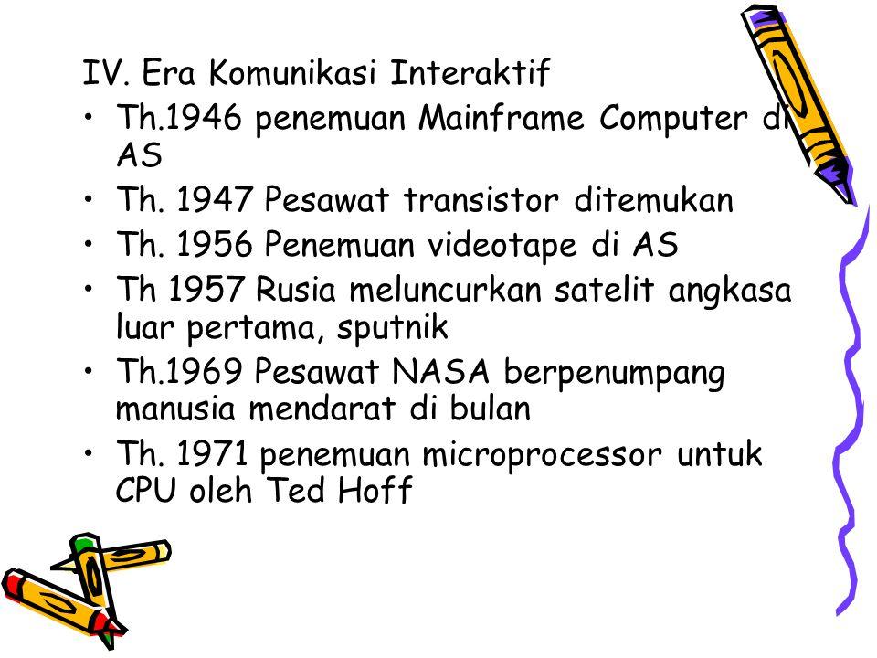 IV. Era Komunikasi Interaktif Th.1946 penemuan Mainframe Computer di AS Th. 1947 Pesawat transistor ditemukan Th. 1956 Penemuan videotape di AS Th 195