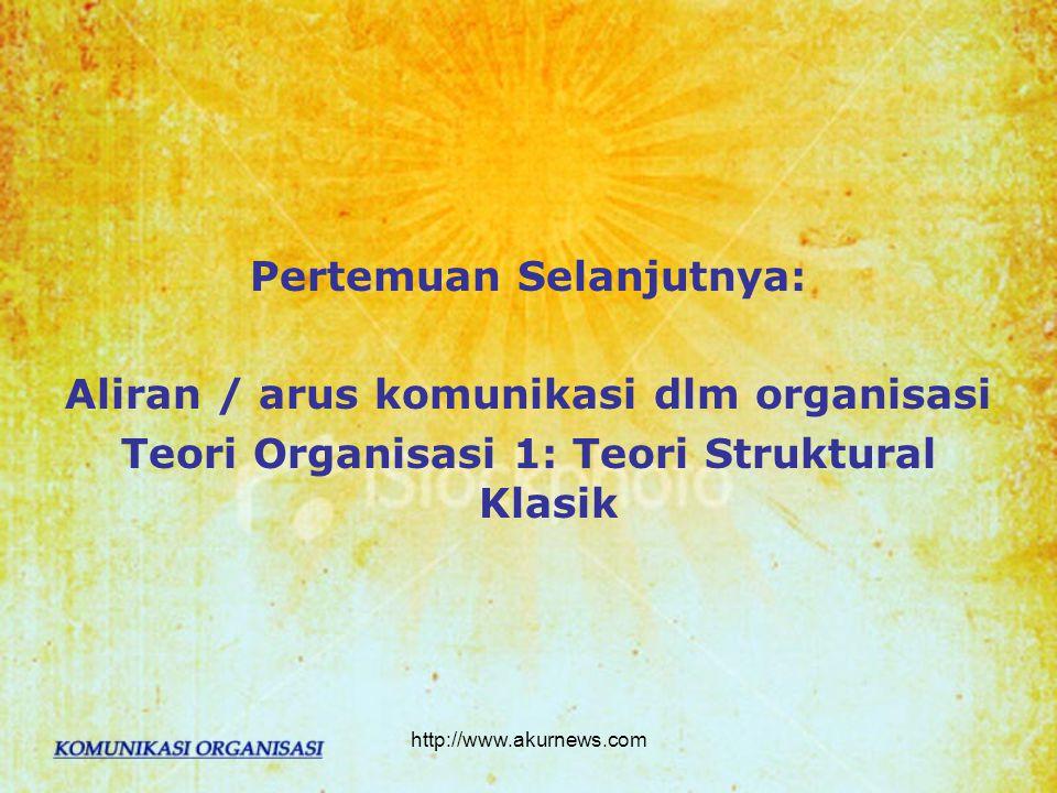 Pertemuan Selanjutnya: Aliran / arus komunikasi dlm organisasi Teori Organisasi 1: Teori Struktural Klasik http://www.akurnews.com
