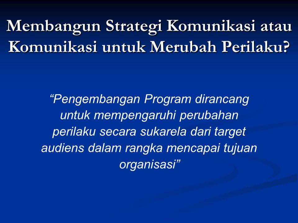 Membangun Strategi Komunikasi atau Komunikasi untuk Merubah Perilaku.