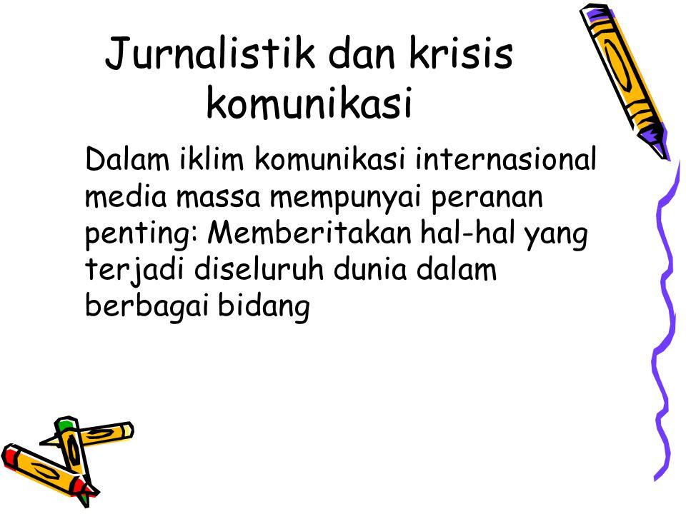 Jurnalistik dan krisis komunikasi Dalam iklim komunikasi internasional media massa mempunyai peranan penting: Memberitakan hal-hal yang terjadi diseluruh dunia dalam berbagai bidang