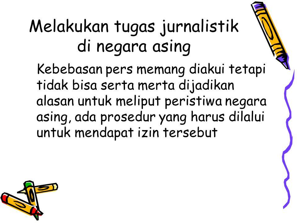 Melakukan tugas jurnalistik di negara asing Kebebasan pers memang diakui tetapi tidak bisa serta merta dijadikan alasan untuk meliput peristiwa negara asing, ada prosedur yang harus dilalui untuk mendapat izin tersebut