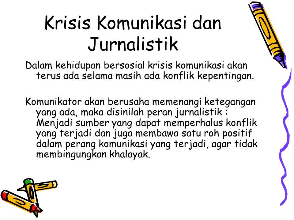 Krisis Komunikasi dan Jurnalistik Dalam kehidupan bersosial krisis komunikasi akan terus ada selama masih ada konflik kepentingan. Komunikator akan be