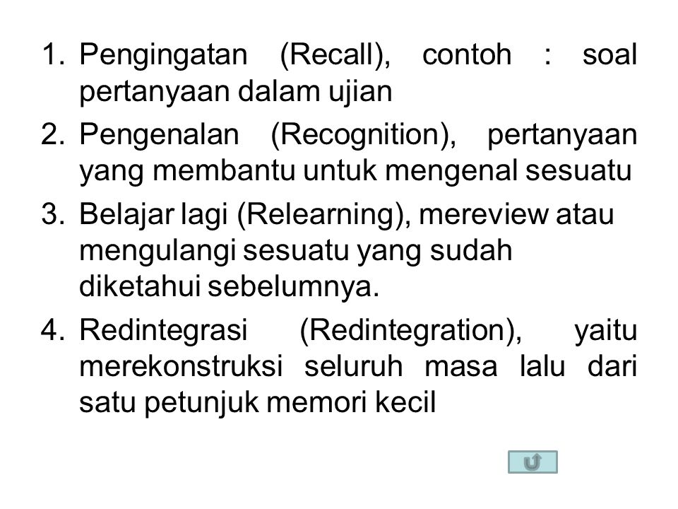 1.Pengingatan (Recall), contoh : soal pertanyaan dalam ujian 2.Pengenalan (Recognition), pertanyaan yang membantu untuk mengenal sesuatu 3.Belajar lagi (Relearning), mereview atau mengulangi sesuatu yang sudah diketahui sebelumnya.