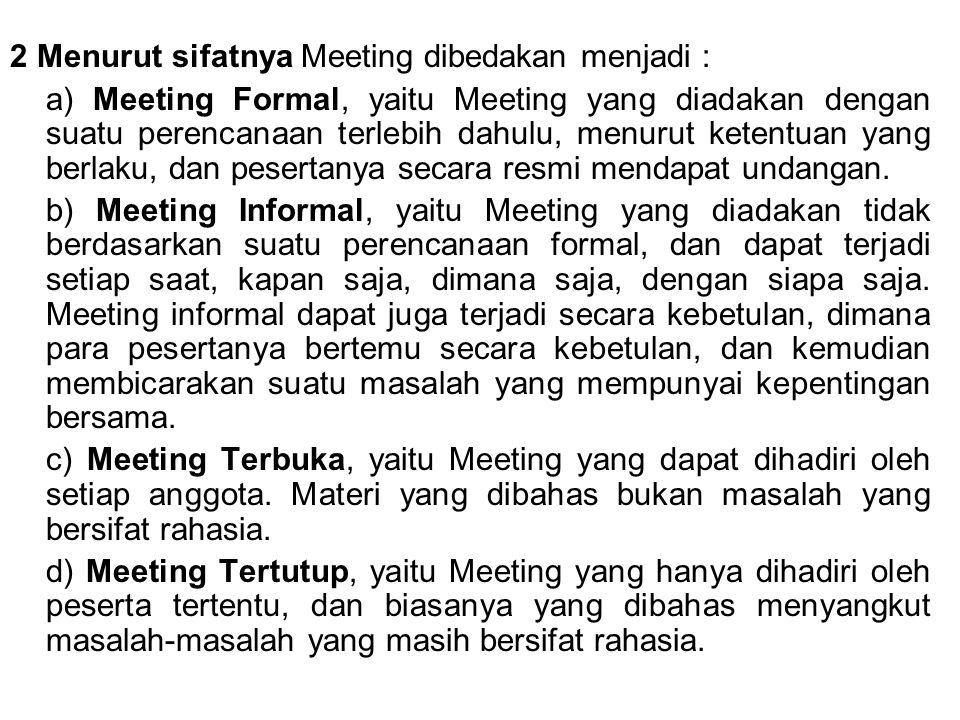 2 Menurut sifatnya Meeting dibedakan menjadi : a) Meeting Formal, yaitu Meeting yang diadakan dengan suatu perencanaan terlebih dahulu, menurut ketentuan yang berlaku, dan pesertanya secara resmi mendapat undangan.