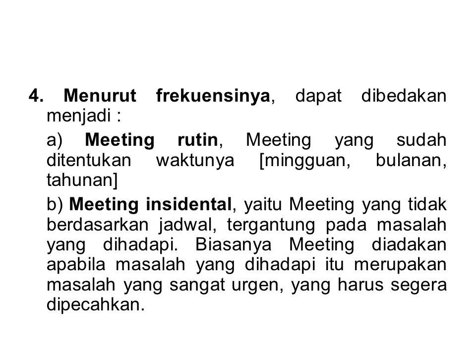 4. Menurut frekuensinya, dapat dibedakan menjadi : a) Meeting rutin, Meeting yang sudah ditentukan waktunya [mingguan, bulanan, tahunan] b) Meeting in