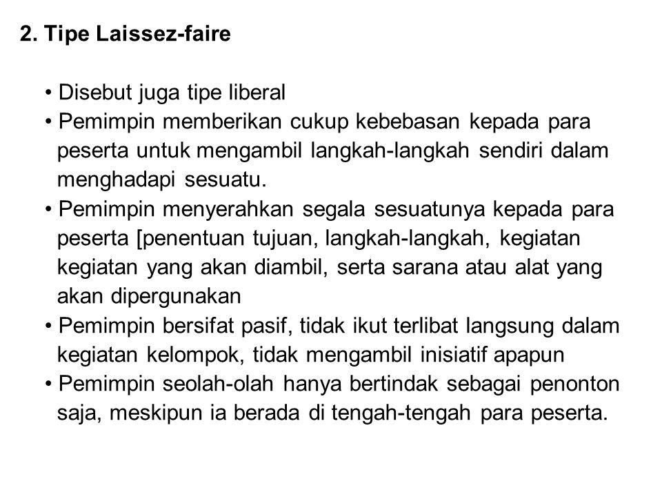 2. Tipe Laissez-faire Disebut juga tipe liberal Pemimpin memberikan cukup kebebasan kepada para peserta untuk mengambil langkah-langkah sendiri dalam