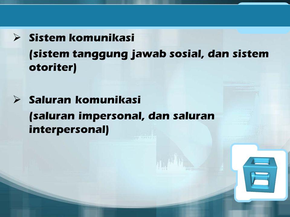  Sistem komunikasi (sistem tanggung jawab sosial, dan sistem otoriter)  Saluran komunikasi (saluran impersonal, dan saluran interpersonal)