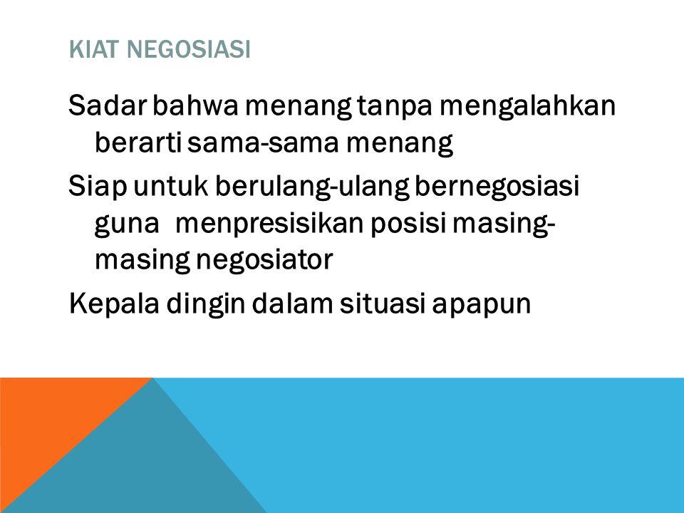 KIAT NEGOSIASI Sadar bahwa menang tanpa mengalahkan berarti sama-sama menang Siap untuk berulang-ulang bernegosiasi guna menpresisikan posisi masing- masing negosiator Kepala dingin dalam situasi apapun