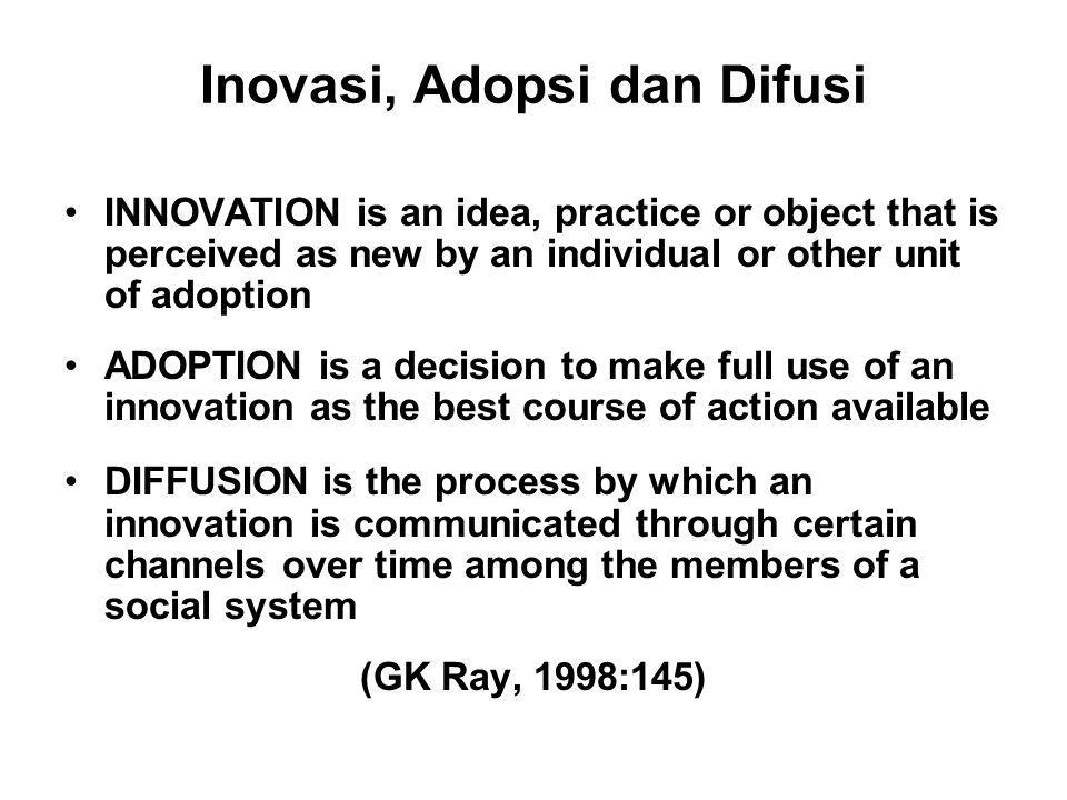 Inovasi, Adopsi dan Difusi INNOVATION is an idea, practice or object that is perceived as new by an individual or other unit of adoption ADOPTION is a