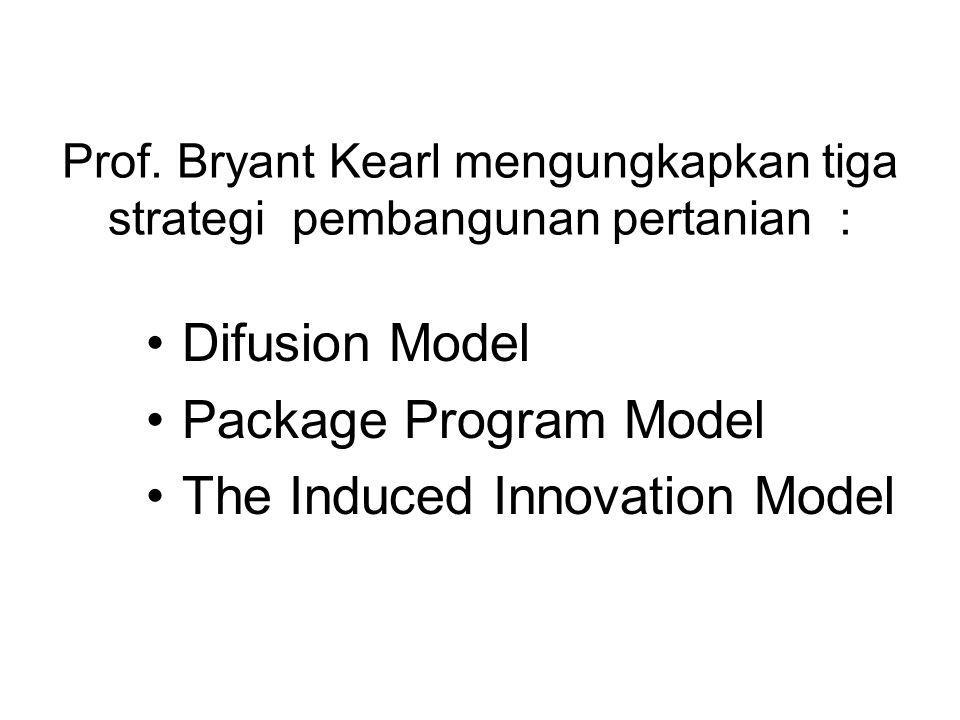 Prof. Bryant Kearl mengungkapkan tiga strategi pembangunan pertanian : Difusion Model Package Program Model The Induced Innovation Model