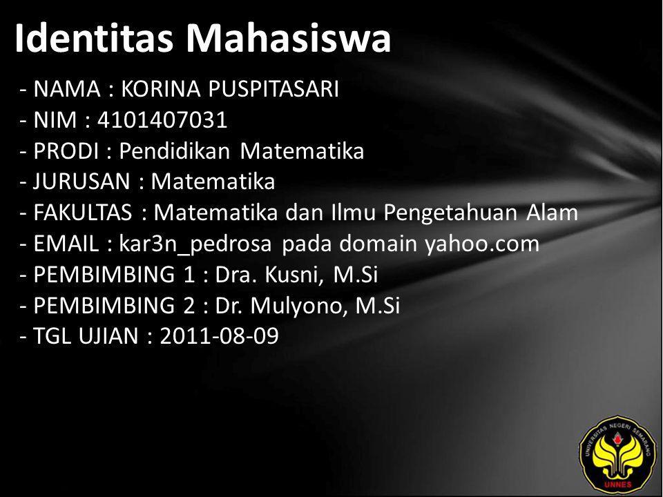 Identitas Mahasiswa - NAMA : KORINA PUSPITASARI - NIM : 4101407031 - PRODI : Pendidikan Matematika - JURUSAN : Matematika - FAKULTAS : Matematika dan Ilmu Pengetahuan Alam - EMAIL : kar3n_pedrosa pada domain yahoo.com - PEMBIMBING 1 : Dra.