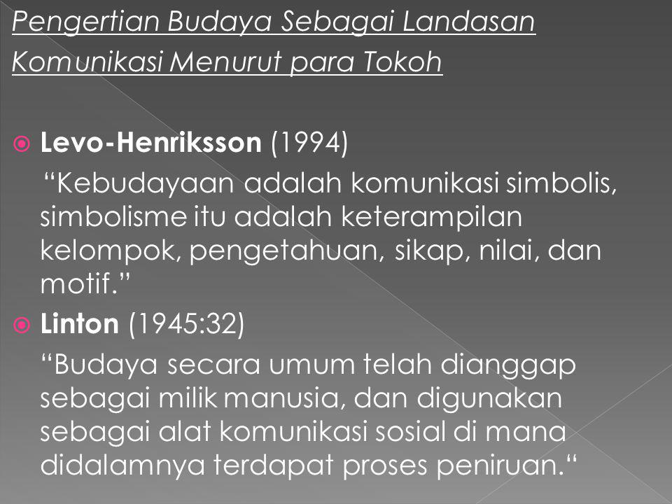 Pengertian Budaya Sebagai Landasan Komunikasi Menurut para Tokoh  Levo-Henriksson (1994) Kebudayaan adalah komunikasi simbolis, simbolisme itu adalah keterampilan kelompok, pengetahuan, sikap, nilai, dan motif.  Linton (1945:32) Budaya secara umum telah dianggap sebagai milik manusia, dan digunakan sebagai alat komunikasi sosial di mana didalamnya terdapat proses peniruan.