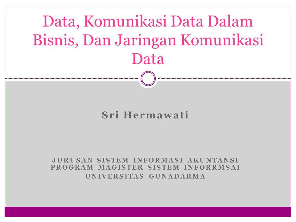 Sri Hermawati JURUSAN SISTEM INFORMASI AKUNTANSI PROGRAM MAGISTER SISTEM INFORRMSAI UNIVERSITAS GUNADARMA Data, Komunikasi Data Dalam Bisnis, Dan Jaringan Komunikasi Data