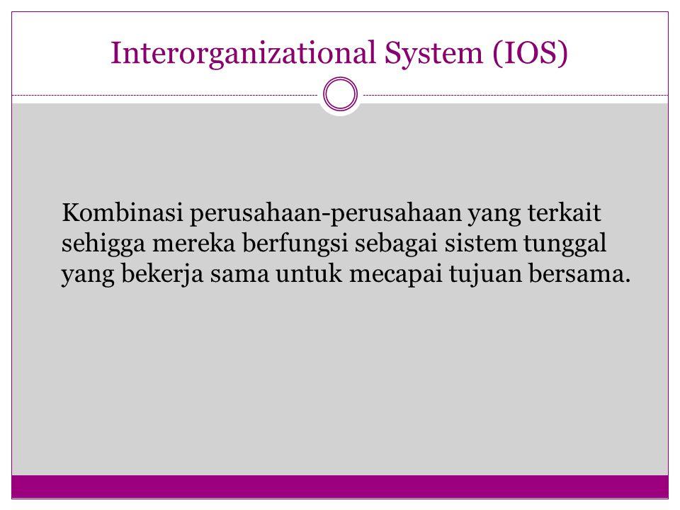 Interorganizational System (IOS) Kombinasi perusahaan-perusahaan yang terkait sehigga mereka berfungsi sebagai sistem tunggal yang bekerja sama untuk mecapai tujuan bersama.