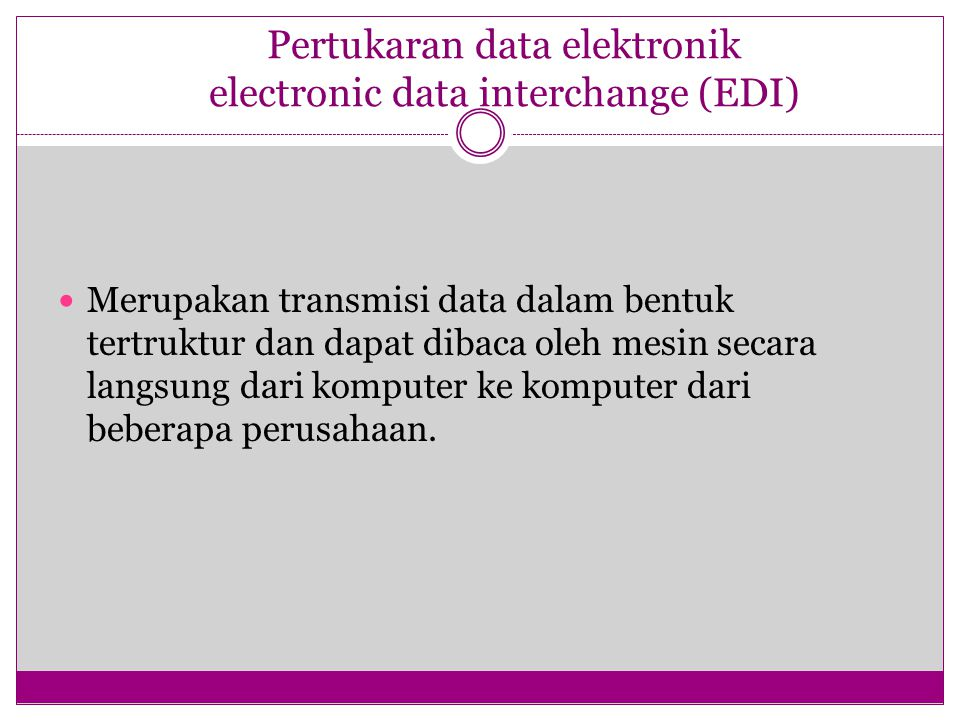 Pertukaran data elektronik electronic data interchange (EDI) Merupakan transmisi data dalam bentuk tertruktur dan dapat dibaca oleh mesin secara langsung dari komputer ke komputer dari beberapa perusahaan.