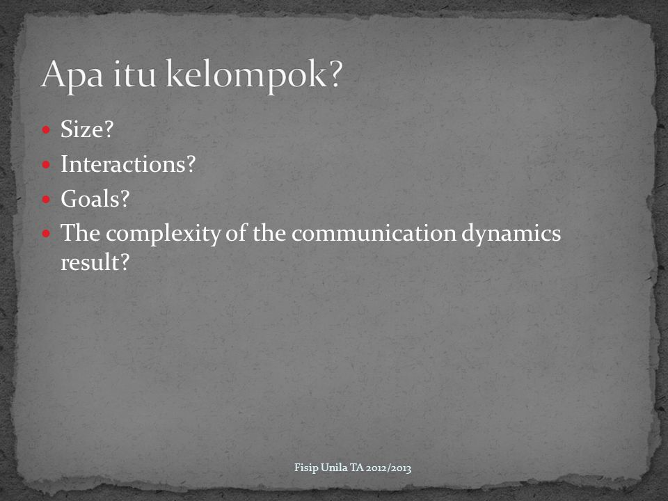 Size? Interactions? Goals? The complexity of the communication dynamics result? Fisip Unila TA 2012/2013