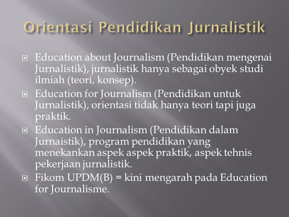  Education about Journalism (Pendidikan mengenai Jurnalistik), jurnalistik hanya sebagai obyek studi ilmiah (teori, konsep).  Education for Journali