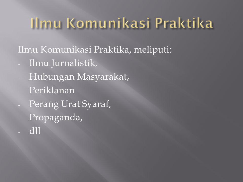 Ilmu Komunikasi Praktika, meliputi: - Ilmu Jurnalistik, - Hubungan Masyarakat, - Periklanan - Perang Urat Syaraf, - Propaganda, - dll