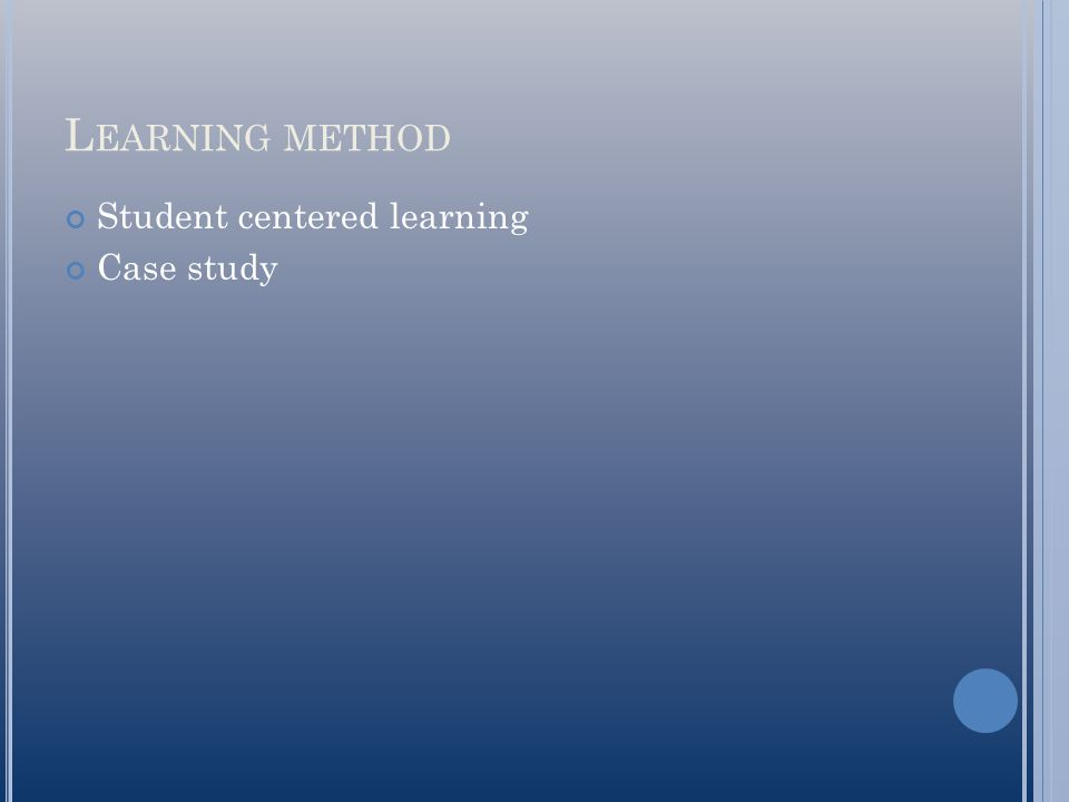 L EARNING METHOD Student centered learning Case study