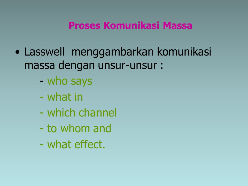 Proses Komunikasi Massa Lasswell menggambarkan komunikasi massa dengan unsur-unsur : - who says - what in - which channel - to whom and - what effect.