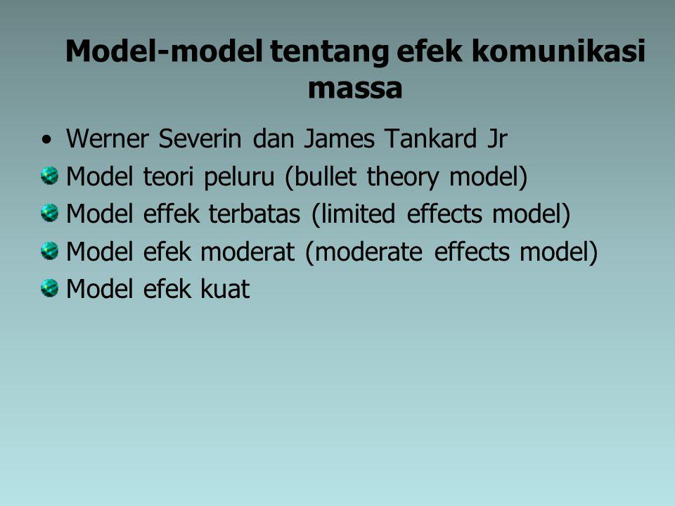 Model-model tentang efek komunikasi massa Werner Severin dan James Tankard Jr Model teori peluru (bullet theory model) Model effek terbatas (limited e