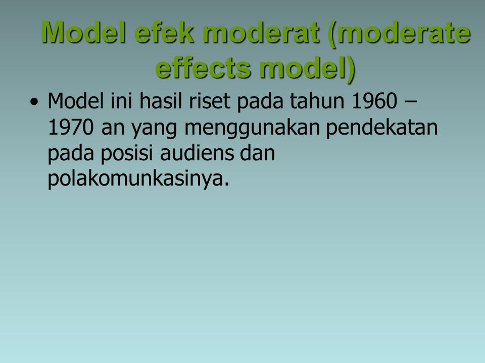 Model efek moderat (moderate effects model) Model ini hasil riset pada tahun 1960 – 1970 an yang menggunakan pendekatan pada posisi audiens dan polako