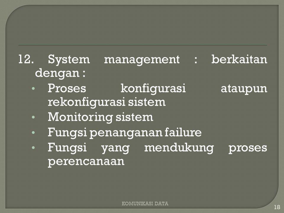 12. System management : berkaitan dengan : Proses konfigurasi ataupun rekonfigurasi sistem Monitoring sistem Fungsi penanganan failure Fungsi yang men