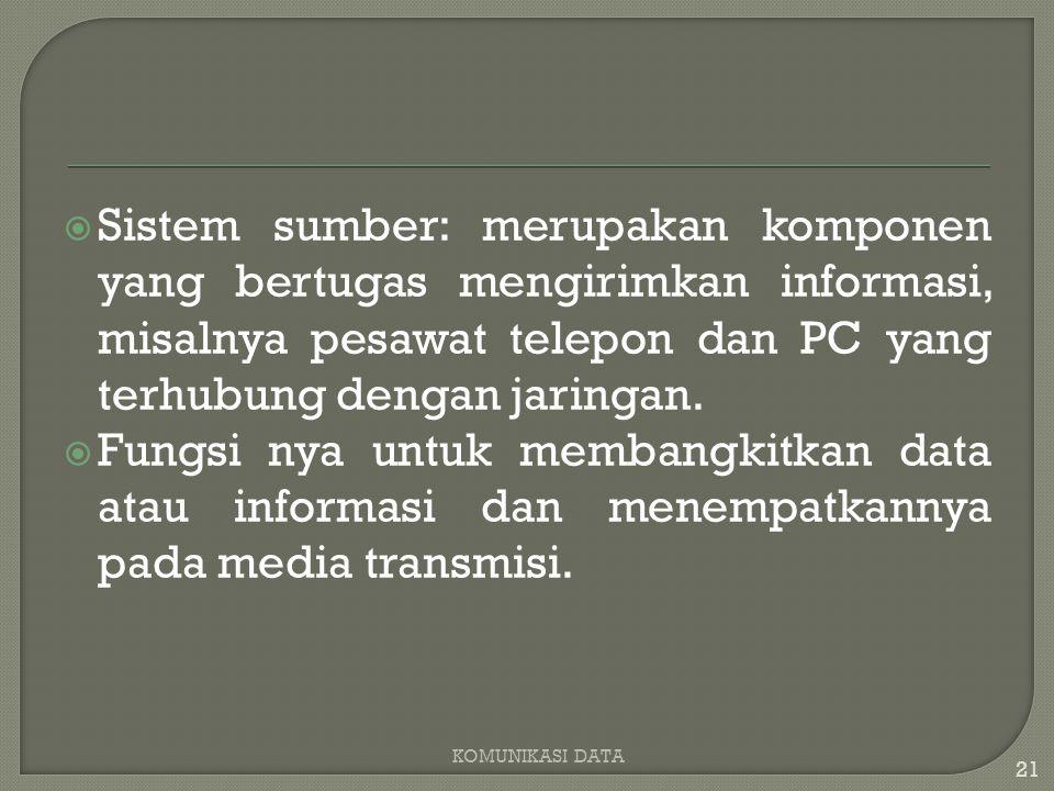  Sistem sumber: merupakan komponen yang bertugas mengirimkan informasi, misalnya pesawat telepon dan PC yang terhubung dengan jaringan.