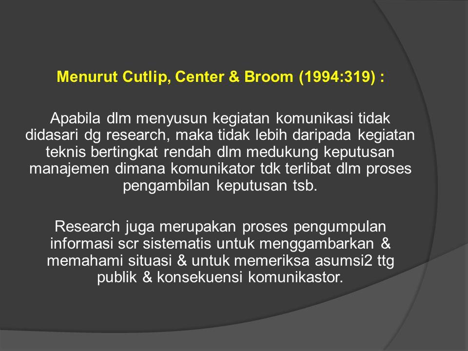 Menurut Cutlip, Center & Broom (1994:319) : Apabila dlm menyusun kegiatan komunikasi tidak didasari dg research, maka tidak lebih daripada kegiatan te