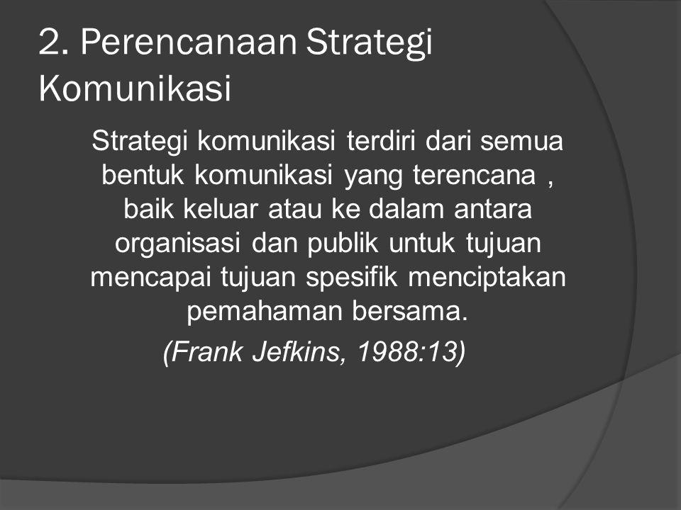 2. Perencanaan Strategi Komunikasi Strategi komunikasi terdiri dari semua bentuk komunikasi yang terencana, baik keluar atau ke dalam antara organisas