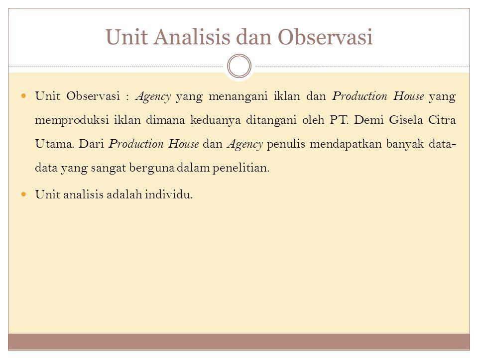 Unit Analisis dan Observasi Unit Observasi : Agency yang menangani iklan dan Production House yang memproduksi iklan dimana keduanya ditangani oleh PT.