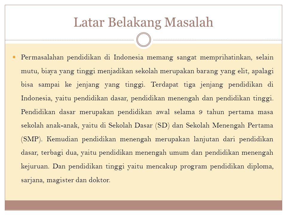Latar Belakang Masalah Permasalahan pendidikan di Indonesia memang sangat memprihatinkan, selain mutu, biaya yang tinggi menjadikan sekolah merupakan barang yang elit, apalagi bisa sampai ke jenjang yang tinggi.