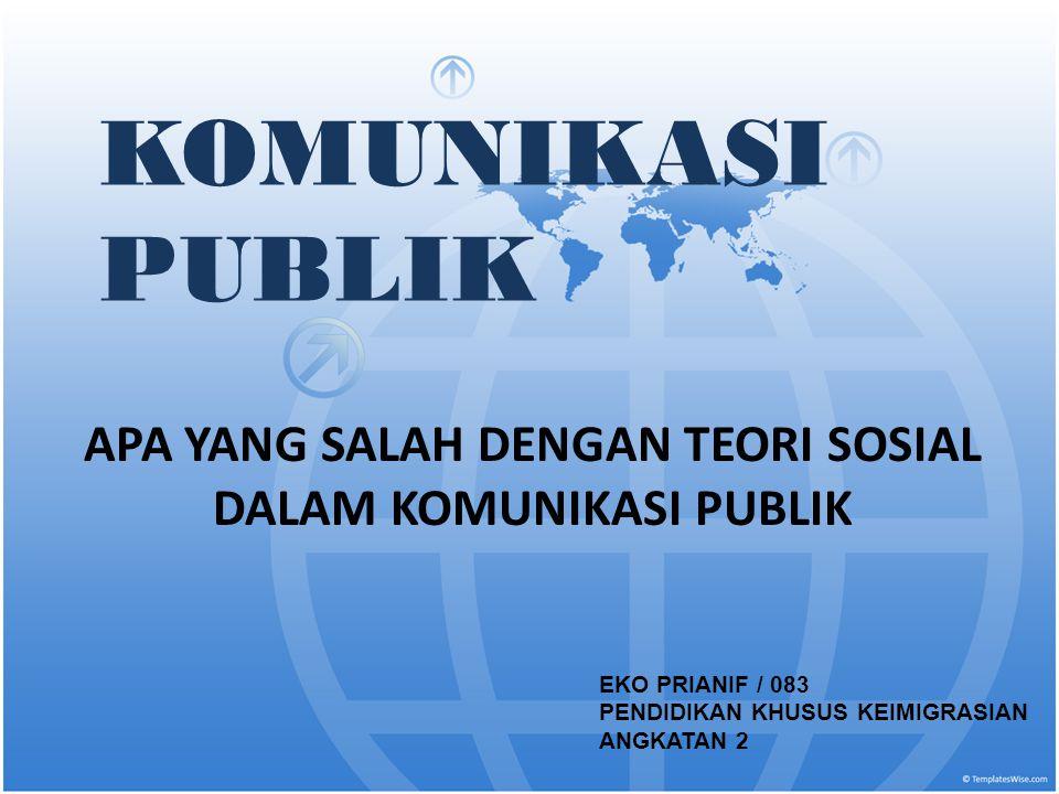 KOMUNIKASI PUBLIK APA YANG SALAH DENGAN TEORI SOSIAL DALAM KOMUNIKASI PUBLIK EKO PRIANIF / 083 PENDIDIKAN KHUSUS KEIMIGRASIAN ANGKATAN 2