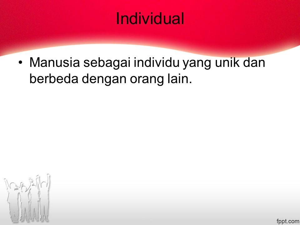 Individual Manusia sebagai individu yang unik dan berbeda dengan orang lain.