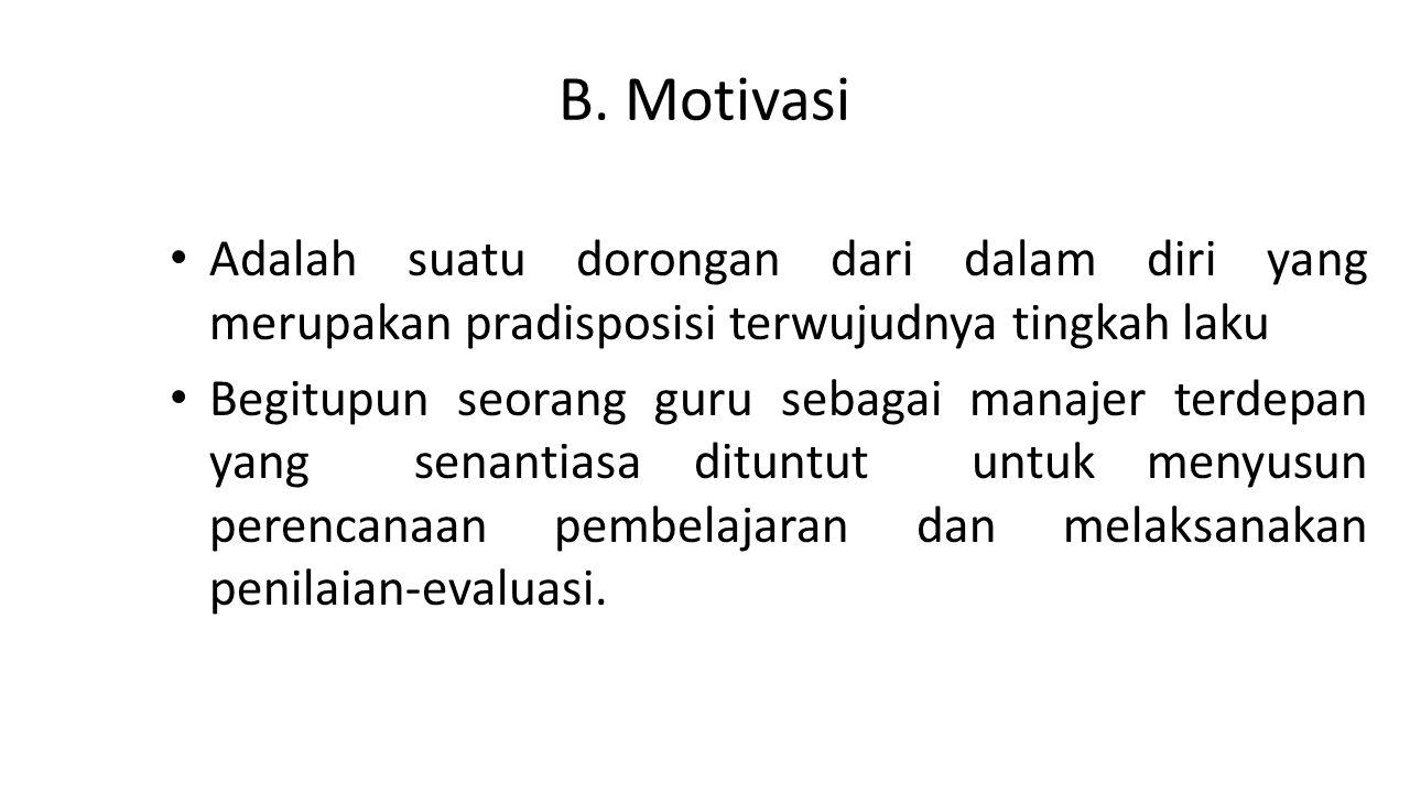B. Motivasi Adalah suatu dorongan dari dalam diri yang merupakan pradisposisi terwujudnya tingkah laku Begitupun seorang guru sebagai manajer terdepan