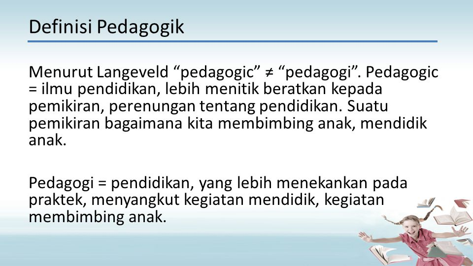 """Menurut Langeveld """"pedagogic"""" ≠ """"pedagogi"""". Pedagogic = ilmu pendidikan, lebih menitik beratkan kepada pemikiran, perenungan tentang pendidikan. Suatu"""
