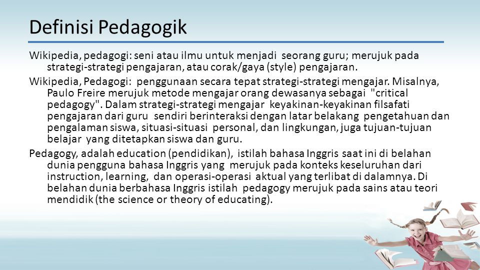 Wikipedia, pedagogi: seni atau ilmu untuk menjadi seorang guru; merujuk pada strategi-strategi pengajaran, atau corak/gaya (style) pengajaran. Wikiped